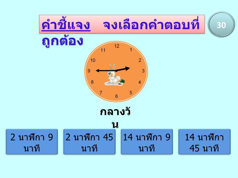 คำชี้แจง จงเลือกคำตอบที่ ถูกต้อง 30 2 นาฬิกา 9 นาที 2 นาฬิกา 45 นาที 14 นาฬิกา 9 นาที 14 นาฬิกา 45 นาที กลางวั น