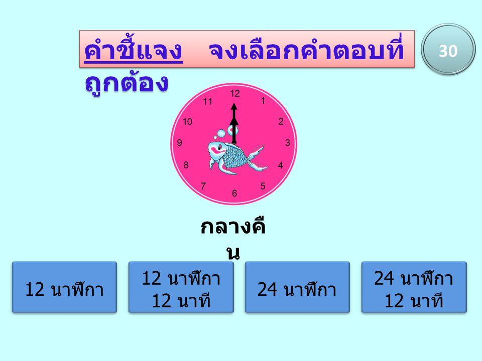4 นาฬิกา 1 นาที 4 นาฬิกา 5 นาที 16 นาฬิกา 1 นาที 16 นาฬิกา 5 นาที กลางวั น 30 คำชี้แจง จงเลือกคำตอบที่ ถูกต้อง