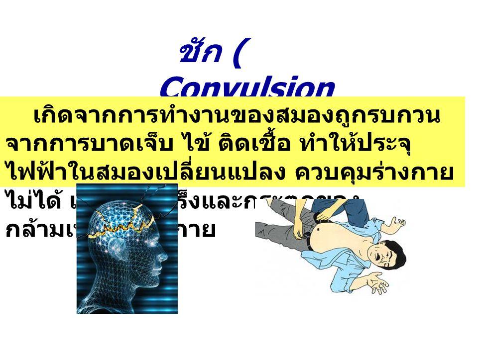 ชัก ( Convulsion ) เกิดจากการทำงานของสมองถูกรบกวน จากการบาดเจ็บ ไข้ ติดเชื้อ ทำให้ประจุ ไฟฟ้าในสมองเปลี่ยนแปลง ควบคุมร่างกาย ไม่ได้ เกิดการเกร็งและกระ