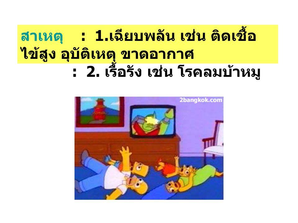 สาเหตุ : 1. เฉียบพลัน เช่น ติดเชื้อ ไข้สูง อุบัติเหตุ ขาดอากาศ : 2. เรื้อรัง เช่น โรคลมบ้าหมู