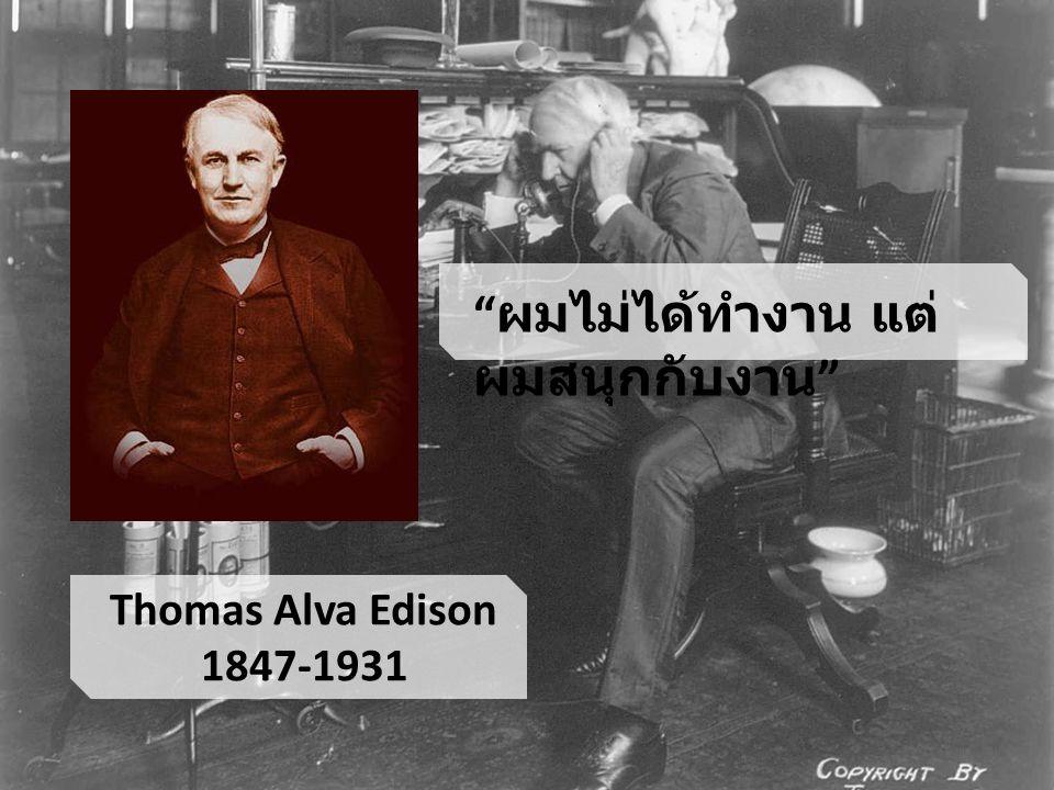 """Thomas Alva Edison 1847-1931 """" ผมไม่ได้ทำงาน แต่ ผมสนุกกับงาน """""""
