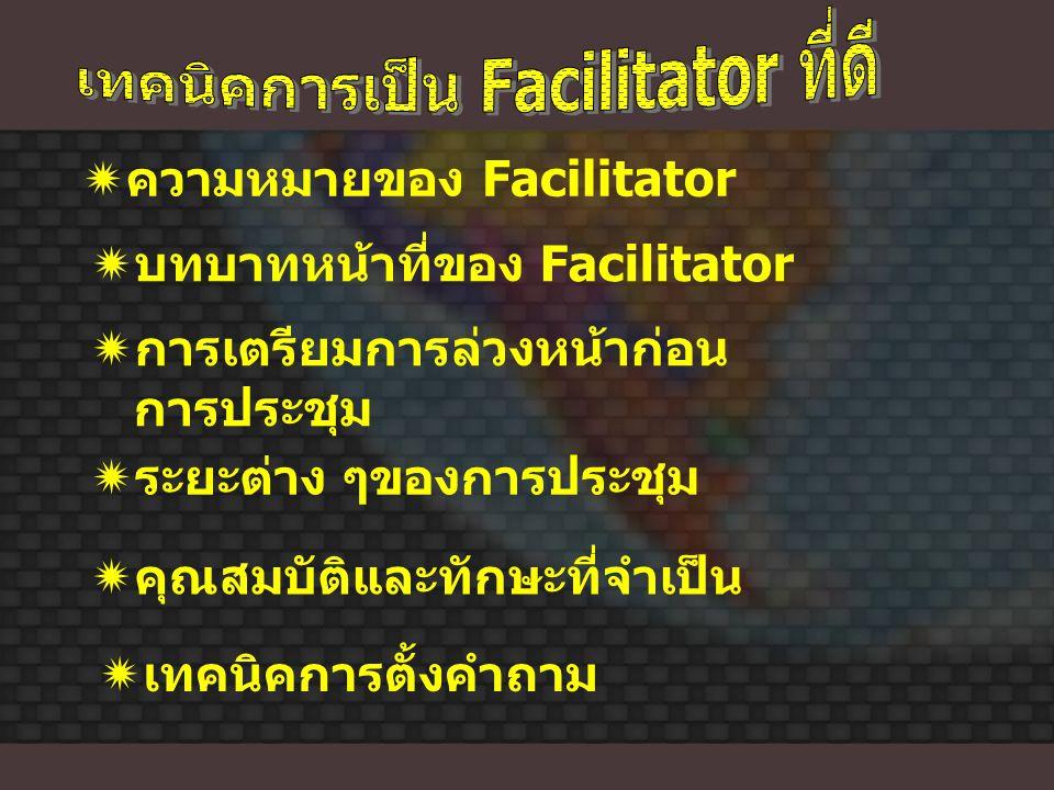  ความหมายของ Facilitator  บทบาทหน้าที่ของ Facilitator  การเตรียมการล่วงหน้าก่อน การประชุม  คุณสมบัติและทักษะที่จำเป็น  ระยะต่าง ๆของการประชุม  เ