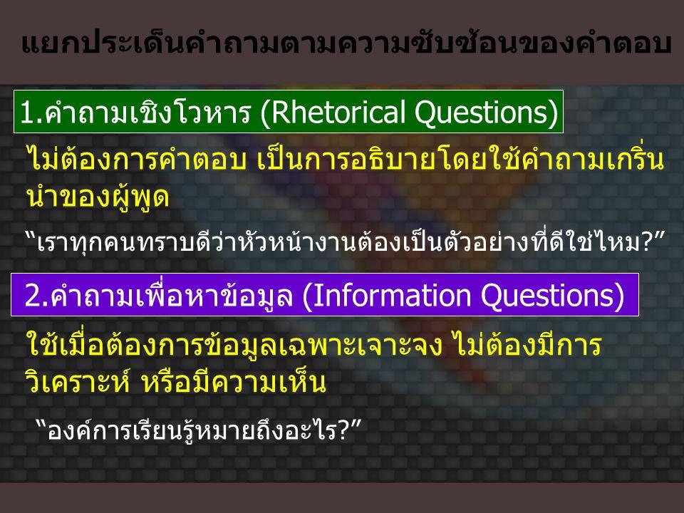 แยกประเด็นคำถามตามความซับซ้อนของคำตอบ 1.คำถามเชิงโวหาร (Rhetorical Questions) ไม่ต้องการคำตอบ เป็นการอธิบายโดยใช้คำถามเกริ่น นำของผู้พูด 2.คำถามเพื่อห