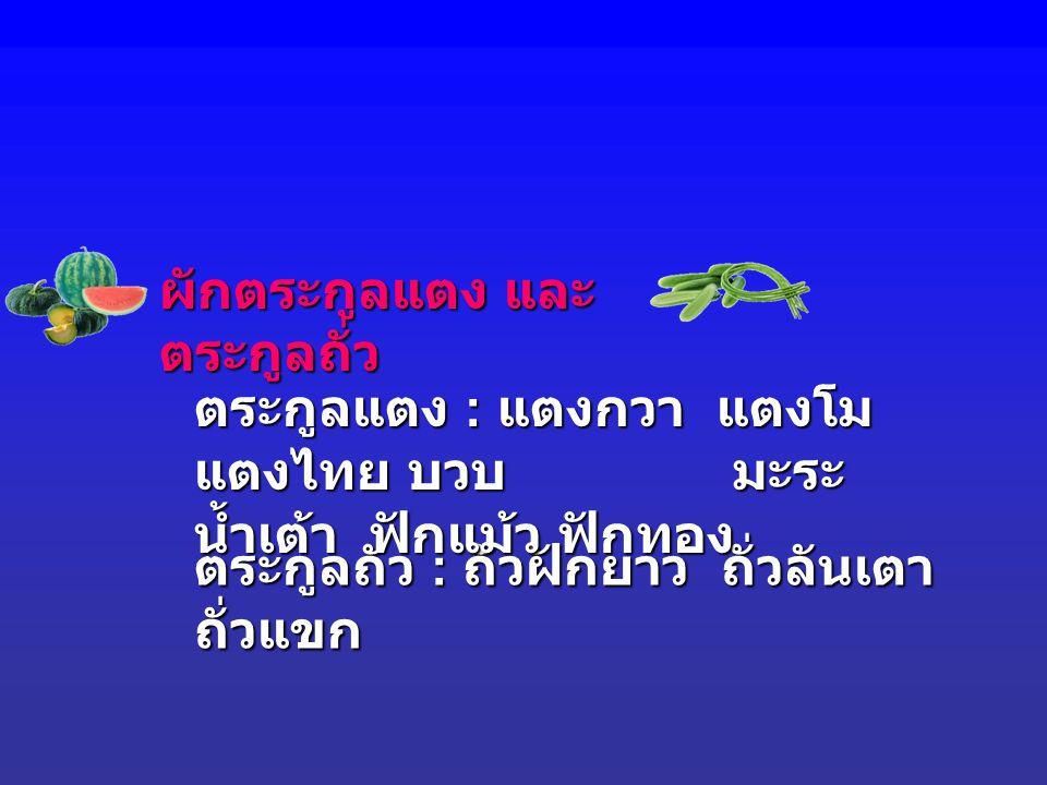 ผักตระกูลแตง และ ตระกูลถั่ว ตระกูลถั่ว : ถั่วฝักยาว ถั่วลันเตา ถั่วแขก ตระกูลแตง : แตงกวา แตงโม แตงไทย บวบ มะระ น้ำเต้า ฟักแม้ว ฟักทอง