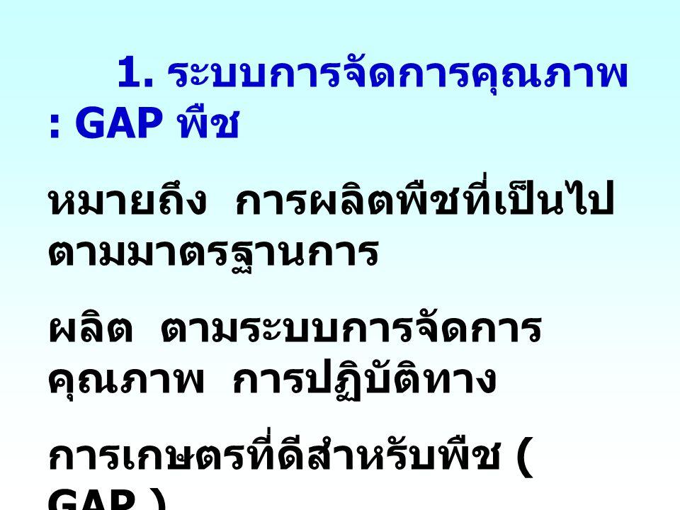 1. ระบบการจัดการคุณภาพ : GAP พืช หมายถึง การผลิตพืชที่เป็นไป ตามมาตรฐานการ ผลิต ตามระบบการจัดการ คุณภาพ การปฏิบัติทาง การเกษตรที่ดีสำหรับพืช ( GAP )