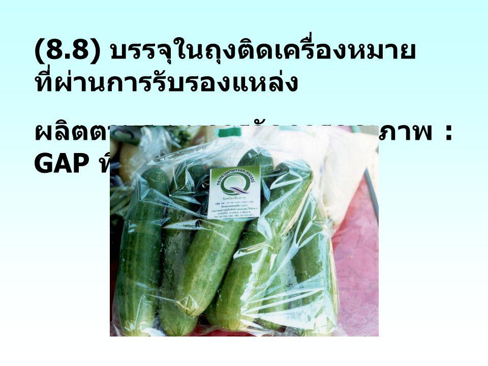 (8.8) บรรจุในถุงติดเครื่องหมาย ที่ผ่านการรับรองแหล่ง ผลิตตามระบบการจัดการคุณภาพ : GAP พืช
