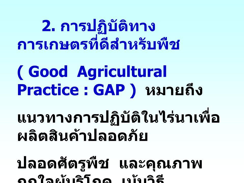 2. การปฏิบัติทาง การเกษตรที่ดีสำหรับพืช ( Good Agricultural Practice : GAP ) หมายถึง แนวทางการปฏิบัติในไร่นาเพื่อ ผลิตสินค้าปลอดภัย ปลอดศัตรูพืช และคุ