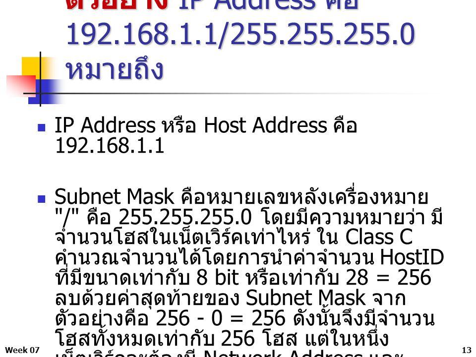 Week 0713 ตัวอย่าง IP Address คือ 192.168.1.1/255.255.255.0 หมายถึง IP Address หรือ Host Address คือ 192.168.1.1 Subnet Mask คือหมายเลขหลังเครื่องหมาย / คือ 255.255.255.0 โดยมีความหมายว่า มี จำนวนโฮสในเน็ตเวิร์คเท่าไหร่ ใน Class C คำนวณจำนวนได้โดยการนำค่าจำนวน HostID ที่มีขนาดเท่ากับ 8 bit หรือเท่ากับ 28 = 256 ลบด้วยค่าสุดท้ายของ Subnet Mask จาก ตัวอย่างคือ 256 - 0 = 256 ดังนั้นจึงมีจำนวน โฮสทั้งหมดเท่ากับ 256 โฮส แต่ในหนึ่ง เน็ตเวิร์คจะต้องมี Network Address และ Broadcast Address เสมอ จึงมีโฮสเท่ากับ 254 โฮส