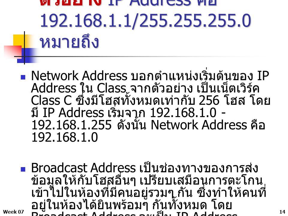 Week 0714 ตัวอย่าง IP Address คือ 192.168.1.1/255.255.255.0 หมายถึง Network Address บอกตำแหน่งเริ่มต้นของ IP Address ใน Class จากตัวอย่าง เป็นเน็ตเวิร์ค Class C ซึ่งมีโฮสทั้งหมดเท่ากับ 256 โฮส โดย มี IP Address เริ่มจาก 192.168.1.0 - 192.168.1.255 ดังนั้น Network Address คือ 192.168.1.0 Broadcast Address เป็นช่องทางของการส่ง ข้อมูลให้กับโฮสอื่นๆ เปรียบเสมือนการตะโกน เข้าไปในห้องที่มีคนอยู่รวมๆ กัน ซึ่งทำให้คนที่ อยู่ในห้องได้ยินพร้อมๆ กันทั้งหมด โดย Broadcast Address จะเป็น IP Address สุดท้ายของเน็ตเวิร์คเสมอ จากข้อ 3 Broadcast Address จึงมีค่าเท่ากับ 192.168.1.255