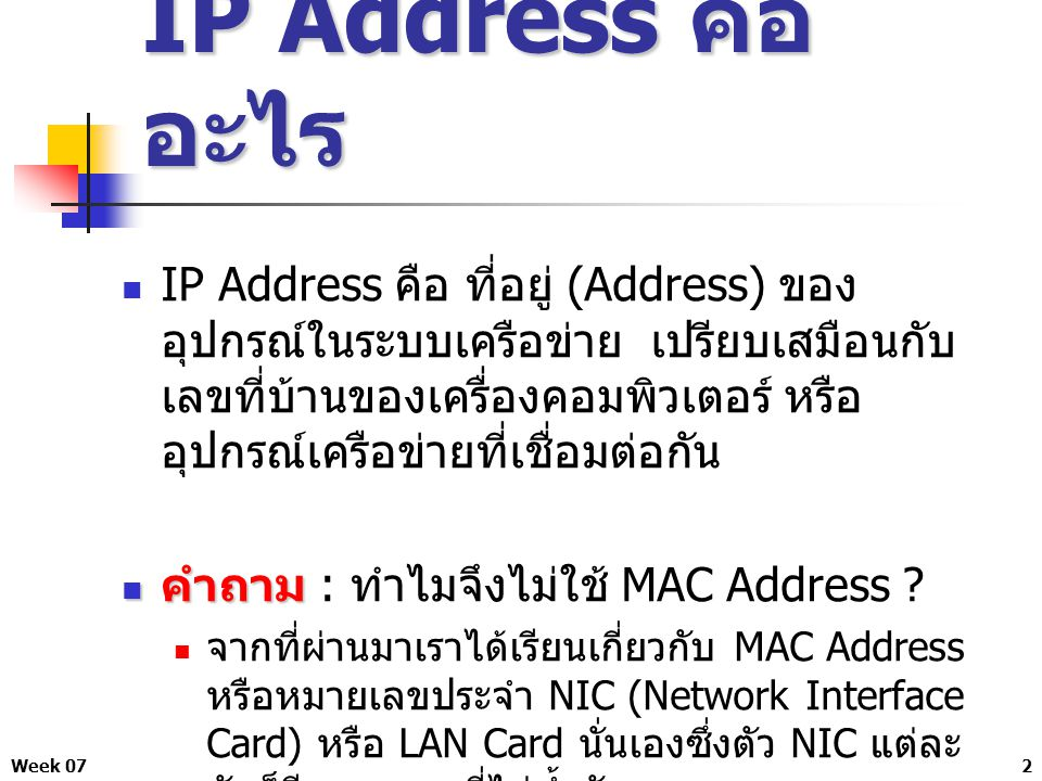 Week 073 คำตอบ คำตอบ สาเหตุที่เราต้องมี IP Address อีกนั้นก็ เพื่อเหตุผลต่าง ๆ คือ MAC Address เปลี่ยนแปลงไม่ได้ แต่ IP Address สามารถเปลี่ยนแปลงเองได้ MAC Address ทำงานในระดับของ Hardware ส่วน IP Address ทำงานในระดับของ Software ในการรับส่งข้อมูลเราต้องมีทั้ง Hardware และ Software MAC Address ไม่สามารถจัดกลุ่ม เพื่อแบ่งการ ใช้งานในระบบได้