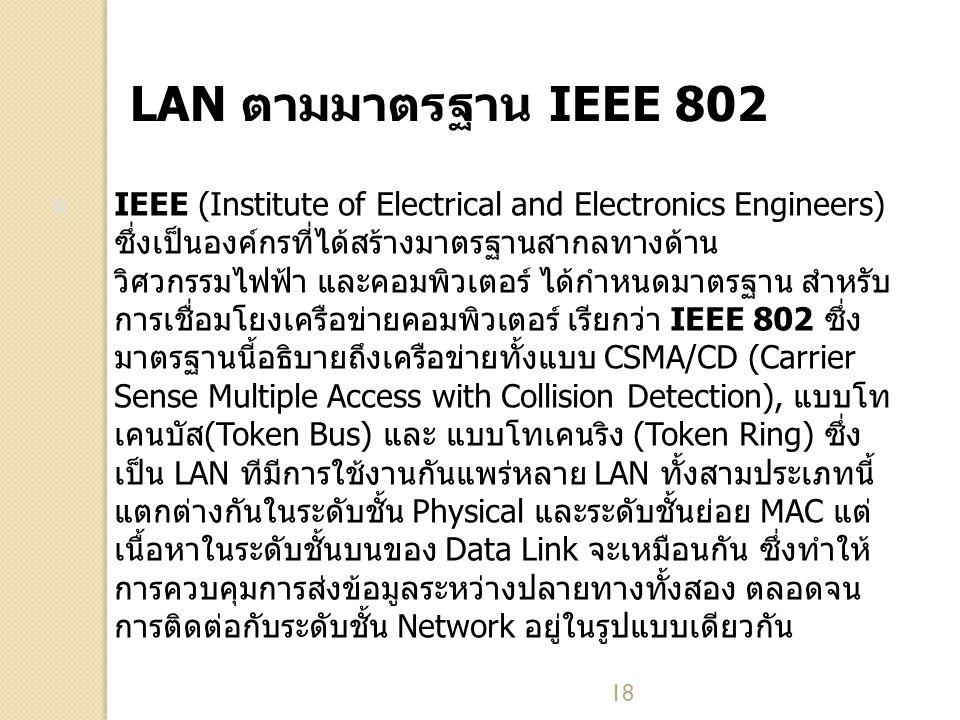 18 LAN ตามมาตรฐาน IEEE 802 IEEE (Institute of Electrical and Electronics Engineers) ซึ่งเป็นองค์กรที่ได้สร้างมาตรฐานสากลทางด้าน วิศวกรรมไฟฟ้า และคอมพิวเตอร์ ได้กำหนดมาตรฐาน สำหรับ การเชื่อมโยงเครือข่ายคอมพิวเตอร์ เรียกว่า IEEE 802 ซึ่ง มาตรฐานนี้อธิบายถึงเครือข่ายทั้งแบบ CSMA/CD (Carrier Sense Multiple Access with Collision Detection), แบบโท เคนบัส(Token Bus) และ แบบโทเคนริง (Token Ring) ซึ่ง เป็น LAN ทีมีการใช้งานกันแพร่หลาย LAN ทั้งสามประเภทนี้ แตกต่างกันในระดับชั้น Physical และระดับชั้นย่อย MAC แต่ เนื้อหาในระดับชั้นบนของ Data Link จะเหมือนกัน ซึ่งทำให้ การควบคุมการส่งข้อมูลระหว่างปลายทางทั้งสอง ตลอดจน การติดต่อกับระดับชั้น Network อยู่ในรูปแบบเดียวกัน