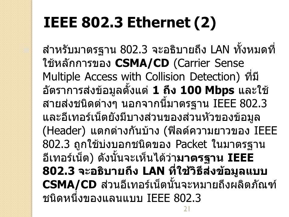 21 IEEE 802.3 Ethernet (2) สำหรับมาตรฐาน 802.3 จะอธิบายถึง LAN ทั้งหมดที่ ใช้หลักการของ CSMA/CD (Carrier Sense Multiple Access with Collision Detection) ที่มี อัตราการส่งข้อมูลตั้งแต่ 1 ถึง 100 Mbps และใช้ สายส่งชนิดต่างๆ นอกจากนี้มาตรฐาน IEEE 802.3 และอีเทอร์เน็ตยังมีบางส่วนของส่วนหัวของข้อมูล (Header) แตกต่างกันบ้าง (ฟิลด์ความยาวของ IEEE 802.3 ถูกใช้บ่งบอกชนิดของ Packet ในมาตรฐาน อีเทอร์เน็ต) ดังนั้นจะเห็นได้ว่ามาตรฐาน IEEE 802.3 จะอธิบายถึง LAN ที่ใช้วิธีส่งข้อมูลแบบ CSMA/CD ส่วนอีเทอร์เน็ตนั้นจะหมายถึงผลิตภัณฑ์ ชนิดหนึ่งของแลนแบบ IEEE 802.3