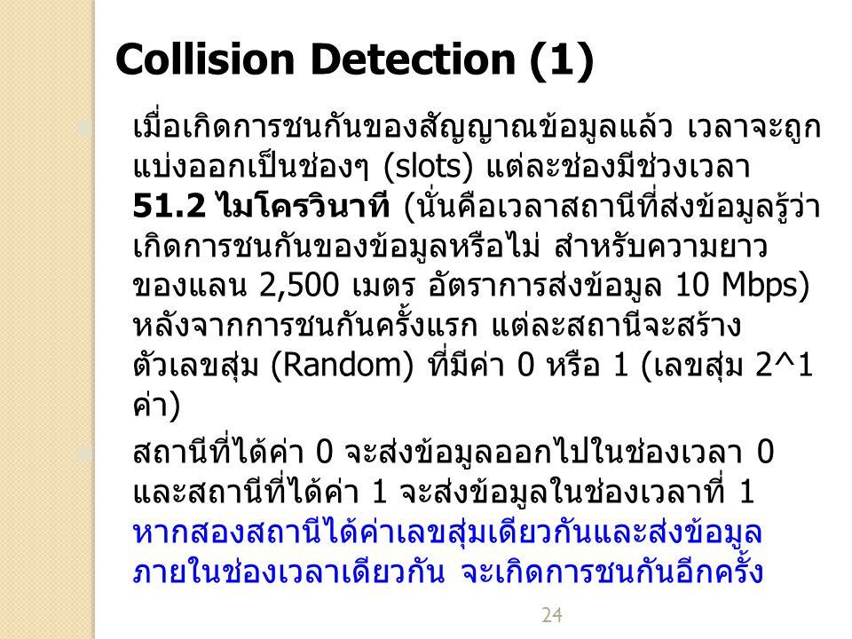 24 Collision Detection (1) เมื่อเกิดการชนกันของสัญญาณข้อมูลแล้ว เวลาจะถูก แบ่งออกเป็นช่องๆ (slots) แต่ละช่องมีช่วงเวลา 51.2 ไมโครวินาที (นั่นคือเวลาสถานีที่ส่งข้อมูลรู้ว่า เกิดการชนกันของข้อมูลหรือไม่ สำหรับความยาว ของแลน 2,500 เมตร อัตราการส่งข้อมูล 10 Mbps) หลังจากการชนกันครั้งแรก แต่ละสถานีจะสร้าง ตัวเลขสุ่ม (Random) ที่มีค่า 0 หรือ 1 (เลขสุ่ม 2^1 ค่า) สถานีที่ได้ค่า 0 จะส่งข้อมูลออกไปในช่องเวลา 0 และสถานีที่ได้ค่า 1 จะส่งข้อมูลในช่องเวลาที่ 1 หากสองสถานีได้ค่าเลขสุ่มเดียวกันและส่งข้อมูล ภายในช่องเวลาเดียวกัน จะเกิดการชนกันอีกครั้ง