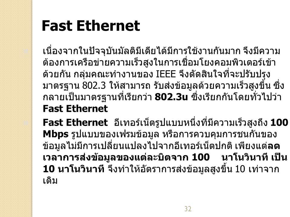 32 Fast Ethernet เนื่องจากในปัจจุบันมัลติมีเดียได้มีการใช้งานกันมาก จึงมีความ ต้องการเครือข่ายความเร็วสูงในการเชื่อมโยงคอมพิวเตอร์เข้า ด้วยกัน กลุ่มคณะทำงานของ IEEE จึงตัดสินใจที่จะปรับปรุง มาตรฐาน 802.3 ให้สามารถ รับส่งข้อมูลด้วยความเร็วสูงขึ้น ซึ่ง กลายเป็นมาตรฐานที่เรียกว่า 802.3u ซึ่งเรียกกันโดยทั่วไปว่า Fast Ethernet Fast Ethernet อีเทอร์เน็ตรูปแบบหนึ่งที่มีความเร็วสูงถึง 100 Mbps รูปแบบของเฟรมข้อมูล หรือการควบคุมการชนกันของ ข้อมูลไม่มีการเปลี่ยนแปลงไปจากอีเทอร์เน็ตปกติ เพียงแต่ลด เวลาการส่งข้อมูลของแต่ละบิตจาก 100 นาโนวินาที เป็น 10 นาโนวินาที จึงทำให้อัตราการส่งข้อมูลสูงขึ้น 10 เท่าจาก เดิม