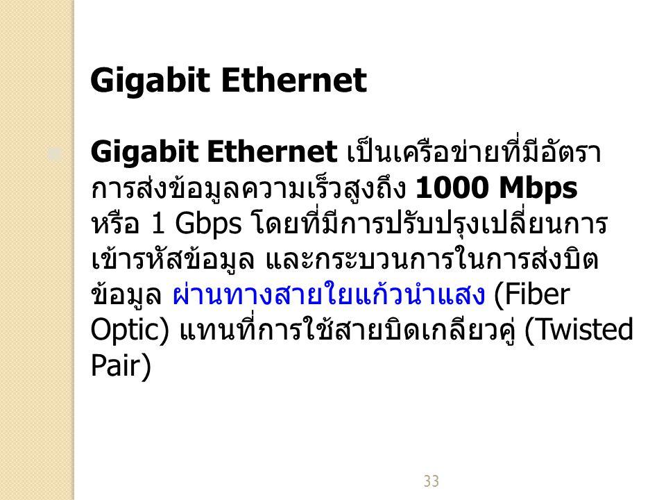 33 Gigabit Ethernet Gigabit Ethernet เป็นเครือข่ายที่มีอัตรา การส่งข้อมูลความเร็วสูงถึง 1000 Mbps หรือ 1 Gbps โดยที่มีการปรับปรุงเปลี่ยนการ เข้ารหัสข้อมูล และกระบวนการในการส่งบิต ข้อมูล ผ่านทางสายใยแก้วนำแสง (Fiber Optic) แทนที่การใช้สายบิดเกลียวคู่ (Twisted Pair)