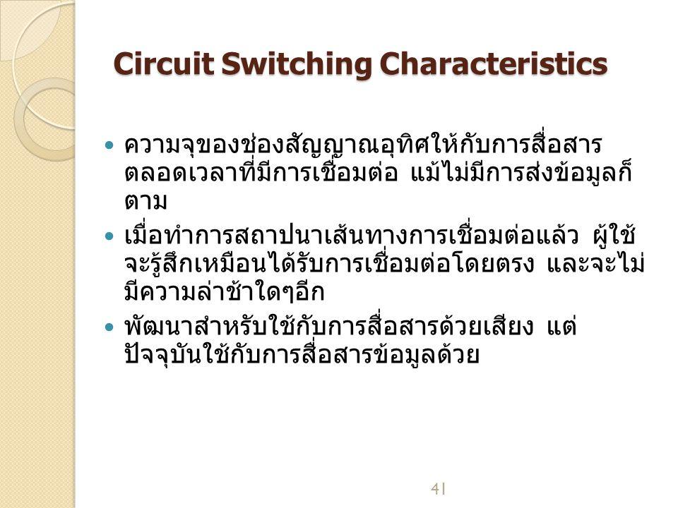 41 Circuit Switching Characteristics ความจุของช่องสัญญาณอุทิศให้กับการสื่อสาร ตลอดเวลาที่มีการเชื่อมต่อ แม้ไม่มีการส่งข้อมูลก็ ตาม เมื่อทำการสถาปนาเส้นทางการเชื่อมต่อแล้ว ผู้ใช้ จะรู้สึกเหมือนได้รับการเชื่อมต่อโดยตรง และจะไม่ มีความล่าช้าใดๆอีก พัฒนาสำหรับใช้กับการสื่อสารด้วยเสียง แต่ ปัจจุบันใช้กับการสื่อสารข้อมูลด้วย