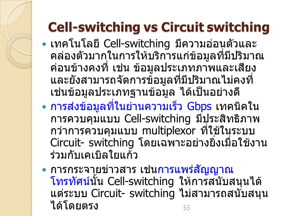 55 Cell-switching vs Circuit switching เทคโนโลยี Cell-switching มีความอ่อนตัวและ คล่องตัวมากในการให้บริการแก่ข้อมูลที่มีปริมาณ ค่อนข้างคงที่ เช่น ข้อมูลประเภทภาพและเสียง และยังสามารถจัดการข้อมูลที่มีปริมาณไม่คงที่ เช่นข้อมูลประเภทฐานข้อมูล ได้เป็นอย่างดี การส่งข้อมูลที่ในย่านความเร็ว Gbps เทคนิคใน การควบคุมแบบ Cell-switching มีประสิทธิภาพ กว่าการควบคุมแบบ multiplexor ที่ใช้ในระบบ Circuit- switching โดยเฉพาะอย่างยิ่งเมื่อใช้งาน ร่วมกับเคเบิลใยแก้ว การกระจายข่าวสาร เช่นการแพร่สัญญาณ โทรทัศน์นั้น Cell-switching ให้การสนับสนุนได้ แต่ระบบ Circuit- switching ไม่สามารถสนับสนุน ได้โดยตรง