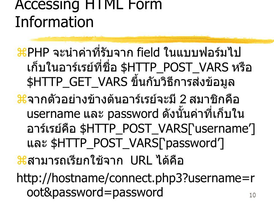 10 Accessing HTML Form Information  PHP จะนำค่าที่รับจาก field ในแบบฟอร์มไป เก็บในอาร์เรย์ที่ชื่อ $HTTP_POST_VARS หรือ $HTTP_GET_VARS ขึ้นกับวิธีการส