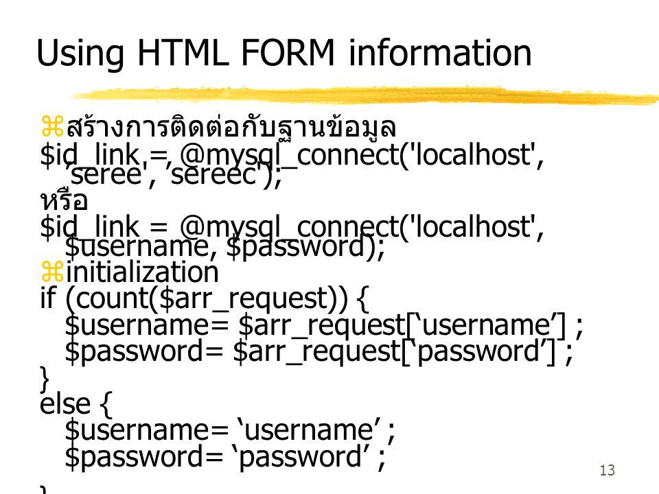 13 Using HTML FORM information  สร้างการติดต่อกับฐานข้อมูล $id_link = @mysql_connect( localhost , 'seree , 'sereec ); หรือ $id_link = @mysql_connect( localhost , $username, $password);  initialization if (count($arr_request)) { $username= $arr_request['username'] ; $password= $arr_request['password'] ; } else { $username= 'username' ; $password= 'password' ; }