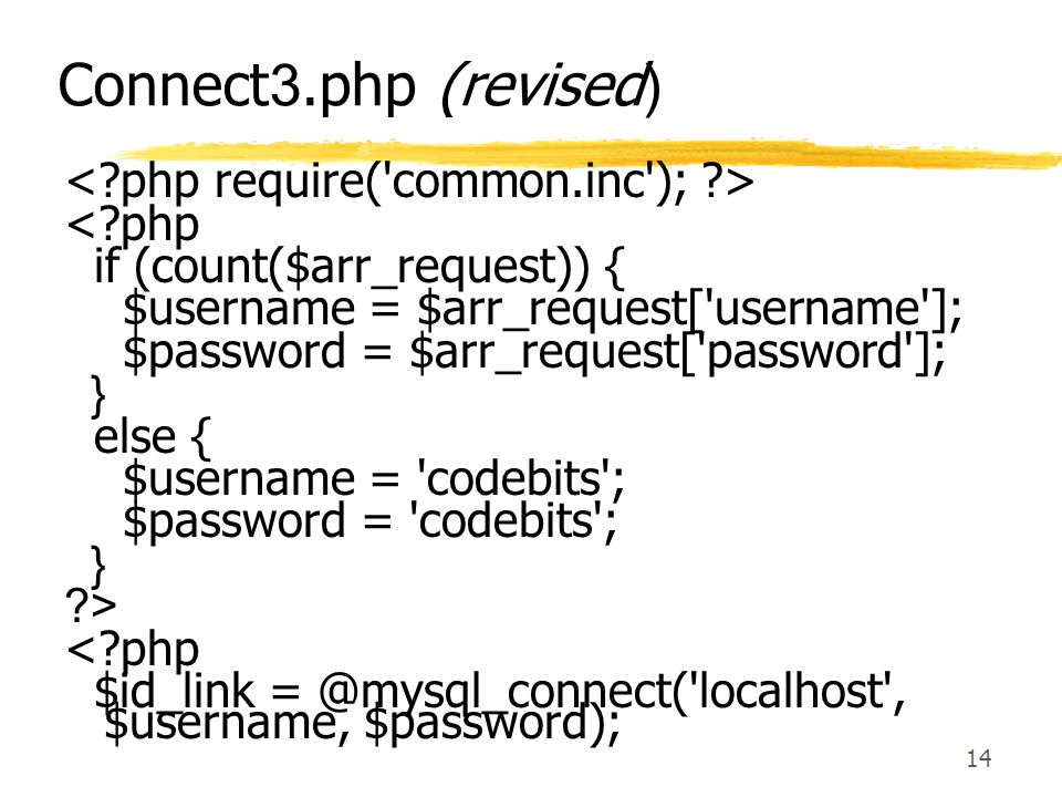 14 Connect3.php (revised) <?php if (count($arr_request)) { $username = $arr_request['username']; $password = $arr_request['password']; } else { $usern