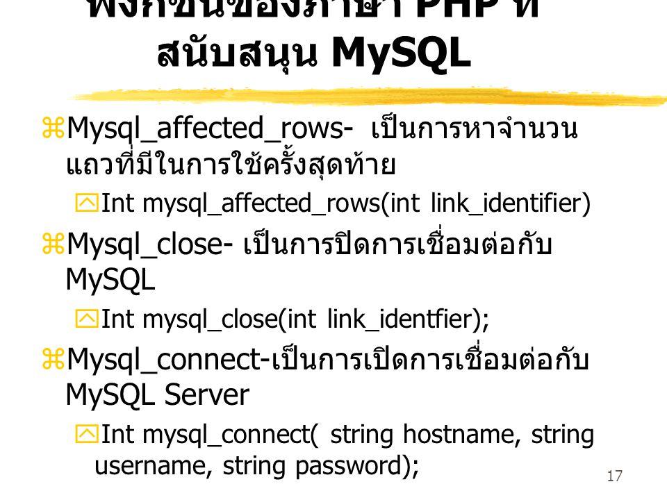 17 ฟังก์ชันของภาษา PHP ที่ สนับสนุน MySQL  Mysql_affected_rows- เป็นการหาจำนวน แถวที่มีในการใช้ครั้งสุดท้าย  Int mysql_affected_rows(int link_identi