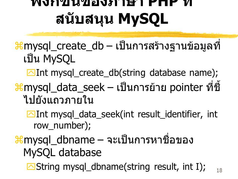 18 ฟังก์ชันของภาษา PHP ที่ สนับสนุน MySQL  mysql_create_db – เป็นการสร้างฐานข้อมูลที่ เป็น MySQL  Int mysql_create_db(string database name);  mysql_data_seek – เป็นการย้าย pointer ที่ชี้ ไปยังแถวภายใน  Int mysql_data_seek(int result_identifier, int row_number);  mysql_dbname – จะเป็นการหาชื่อของ MySQL database  String mysql_dbname(string result, int I);