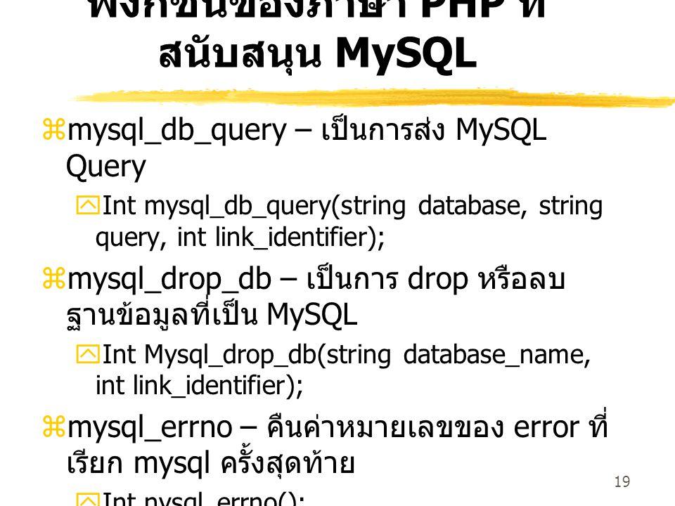 19 ฟังก์ชันของภาษา PHP ที่ สนับสนุน MySQL  mysql_db_query – เป็นการส่ง MySQL Query  Int mysql_db_query(string database, string query, int link_identifier);  mysql_drop_db – เป็นการ drop หรือลบ ฐานข้อมูลที่เป็น MySQL  Int Mysql_drop_db(string database_name, int link_identifier);  mysql_errno – คืนค่าหมายเลขของ error ที่ เรียก mysql ครั้งสุดท้าย  Int nysql_errno();