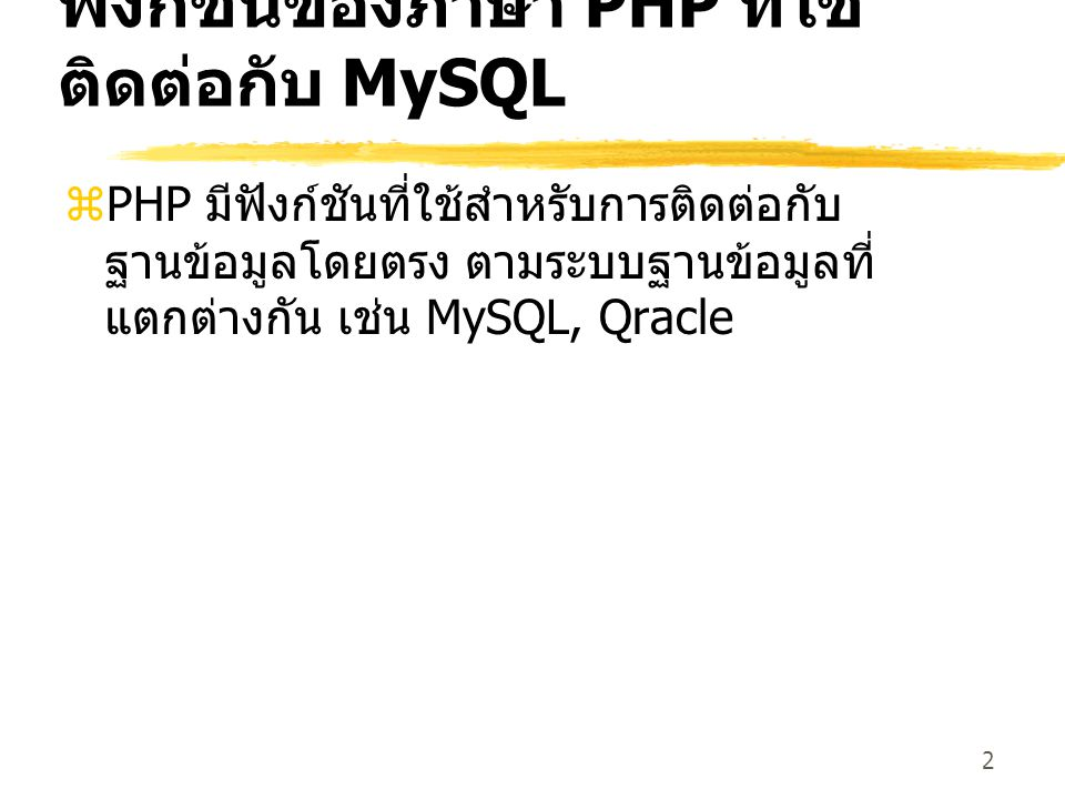 2 ฟังก์ชันของภาษา PHP ที่ใช้ ติดต่อกับ MySQL  PHP มีฟังก์ชันที่ใช้สำหรับการติดต่อกับ ฐานข้อมูลโดยตรง ตามระบบฐานข้อมูลที่ แตกต่างกัน เช่น MySQL, Qracle