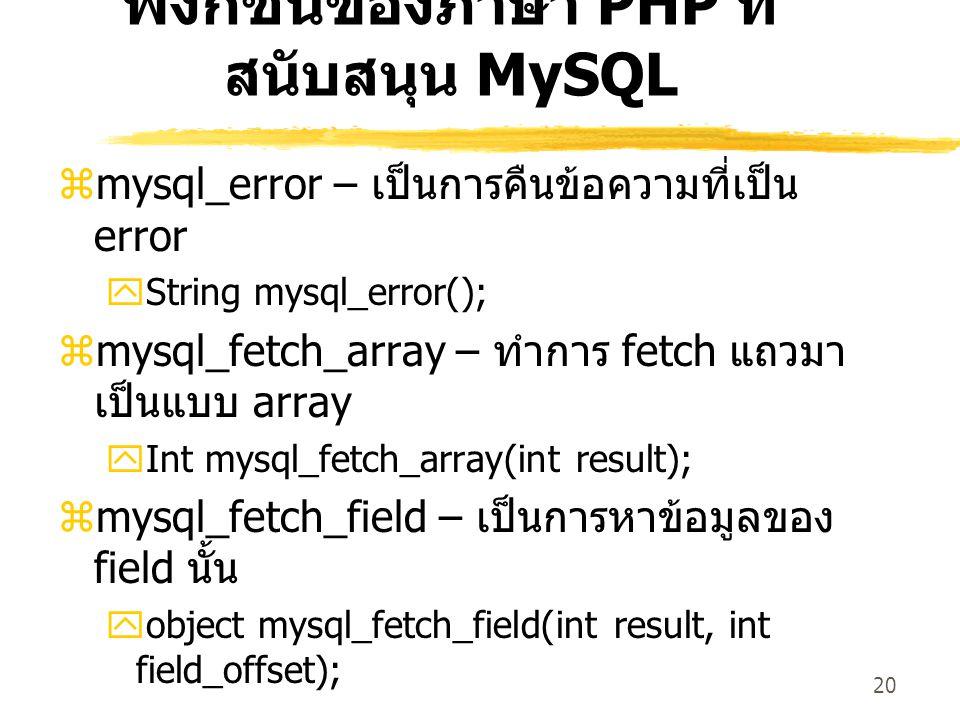 20 ฟังก์ชันของภาษา PHP ที่ สนับสนุน MySQL  mysql_error – เป็นการคืนข้อความที่เป็น error  String mysql_error();  mysql_fetch_array – ทำการ fetch แถว