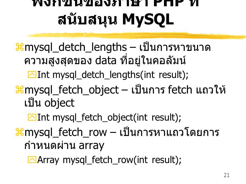 21 ฟังก์ชันของภาษา PHP ที่ สนับสนุน MySQL  mysql_detch_lengths – เป็นการหาขนาด ความสูงสุดของ data ที่อยู่ในคอลัมน์  Int mysql_detch_lengths(int result);  mysql_fetch_object – เป็นการ fetch แถวให้ เป็น object  Int mysql_fetch_object(int result);  mysql_fetch_row – เป็นการหาแถวโดยการ กำหนดผ่าน array  Array mysql_fetch_row(int result);