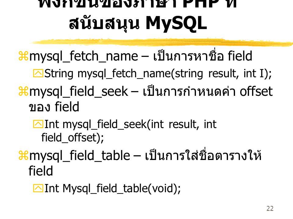 22 ฟังก์ชันของภาษา PHP ที่ สนับสนุน MySQL  mysql_fetch_name – เป็นการหาชื่อ field  String mysql_fetch_name(string result, int I);  mysql_field_seek