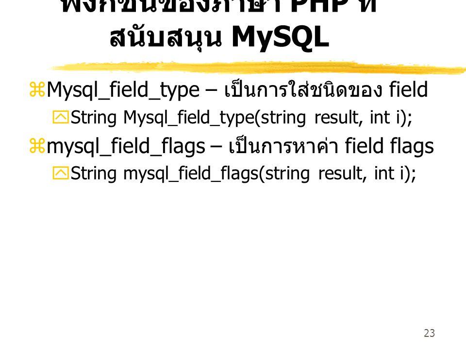 23 ฟังก์ชันของภาษา PHP ที่ สนับสนุน MySQL  Mysql_field_type – เป็นการใส่ชนิดของ field  String Mysql_field_type(string result, int i);  mysql_field_flags – เป็นการหาค่า field flags  String mysql_field_flags(string result, int i);