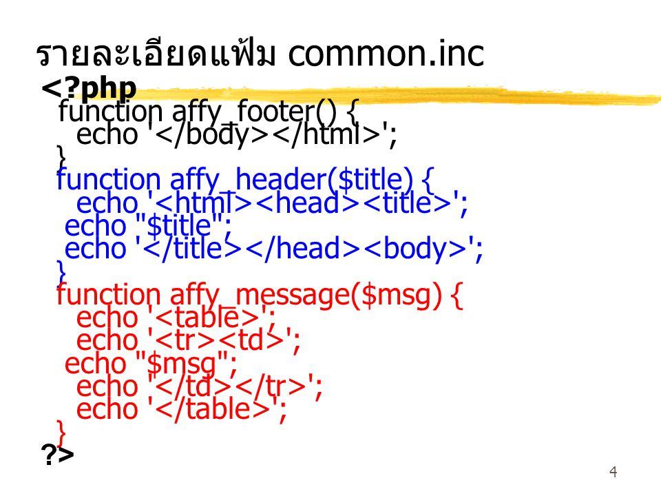 4 รายละเอียดแฟ้ม common.inc <?php function affy_footer() { echo ; } function affy_header($title) { echo ; echo $title ; echo ; } function affy_message($msg) { echo ; echo $msg ; echo ; } ?>