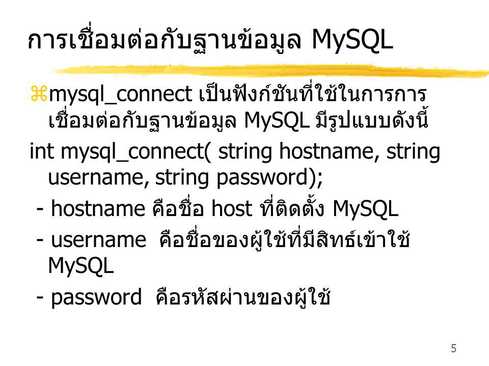 5 การเชื่อมต่อกับฐานข้อมูล MySQL  mysql_connect เป็นฟังก์ชันที่ใช้ในการการ เชื่อมต่อกับฐานข้อมูล MySQL มีรูปแบบดังนี้ int mysql_connect( string hostn