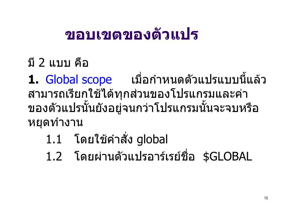 16 ขอบเขตของตัวแปร มี 2 แบบ คือ 1.Global scope เมื่อกำหนดตัวแปรแบบนี้แล้ว สามารถเรียกใช้ได้ทุกส่วนของโปรแกรมและค่า ของตัวแปรนั้นยังอยู่จนกว่าโปรแกรมนั้นจะจบหรือ หยุดทำงาน 1.1 โดยใช้คำสั่ง global 1.2 โดยผ่านตัวแปรอาร์เรย์ชื่อ $GLOBAL