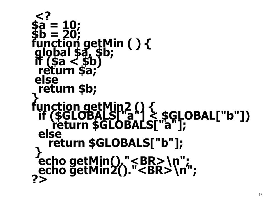 17 <? $a = 10; $b = 20; function getMin ( ) { global $a, $b; if ($a < $b) return $a; else return $b; } function getMin2 () { if ($GLOBALS[