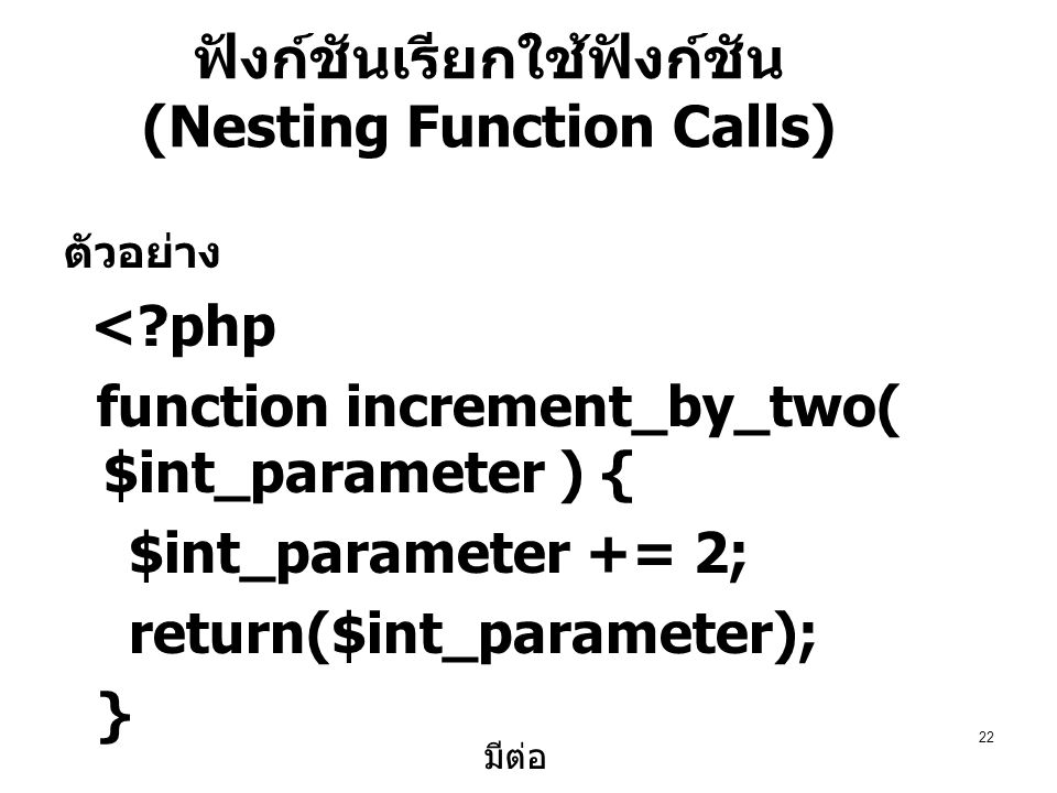 22 ฟังก์ชันเรียกใช้ฟังก์ชัน (Nesting Function Calls) ตัวอย่าง <?php function increment_by_two( $int_parameter ) { $int_parameter += 2; return($int_parameter); } มีต่อ