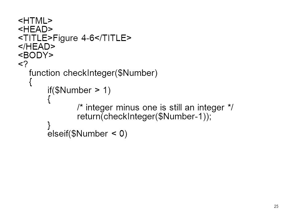 25 Figure 4-6 <? function checkInteger($Number) { if($Number > 1) { /* integer minus one is still an integer */ return(checkInteger($Number-1)); } els