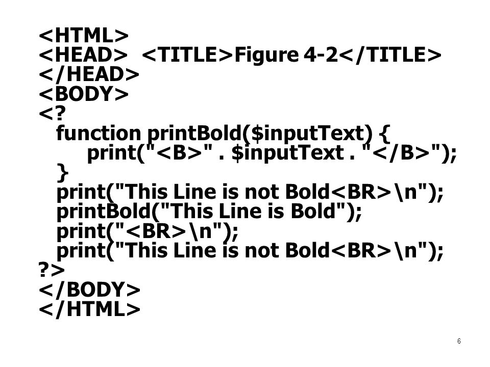 6 Figure 4-2 <? function printBold($inputText) { print(