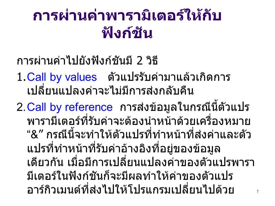 7 การผ่านค่าพารามิเตอร์ให้กับ ฟังก์ชัน การผ่านค่าไปยังฟังก์ชันมี 2 วิธี 1.Call by values ตัวแปรรับค่ามาแล้วเกิดการ เปลี่ยนแปลงค่าจะไม่มีการส่งกลับคืน 2.Call by reference การส่งข้อมูลในกรณีนี้ตัวแปร พารามีเตอร์ที่รับค่าจะต้องนำหน้าด้วยเครื่องหมาย & กรณีนี้จะทำให้ตัวแปรที่ทำหน้าที่ส่งค่าและตัว แปรที่ทำหน้าที่รับค่าอ้างอิงที่อยู่ของข้อมูล เดียวกัน เมื่อมีการเปลี่ยนแปลงค่าของตัวแปรพารา มีเตอร์ในฟังก์ชันก็จะมีผลทำให้ค่าของตัวแปร อาร์กิวเมนต์ที่ส่งไปให้โปรแกรมเปลี่ยนไปด้วย