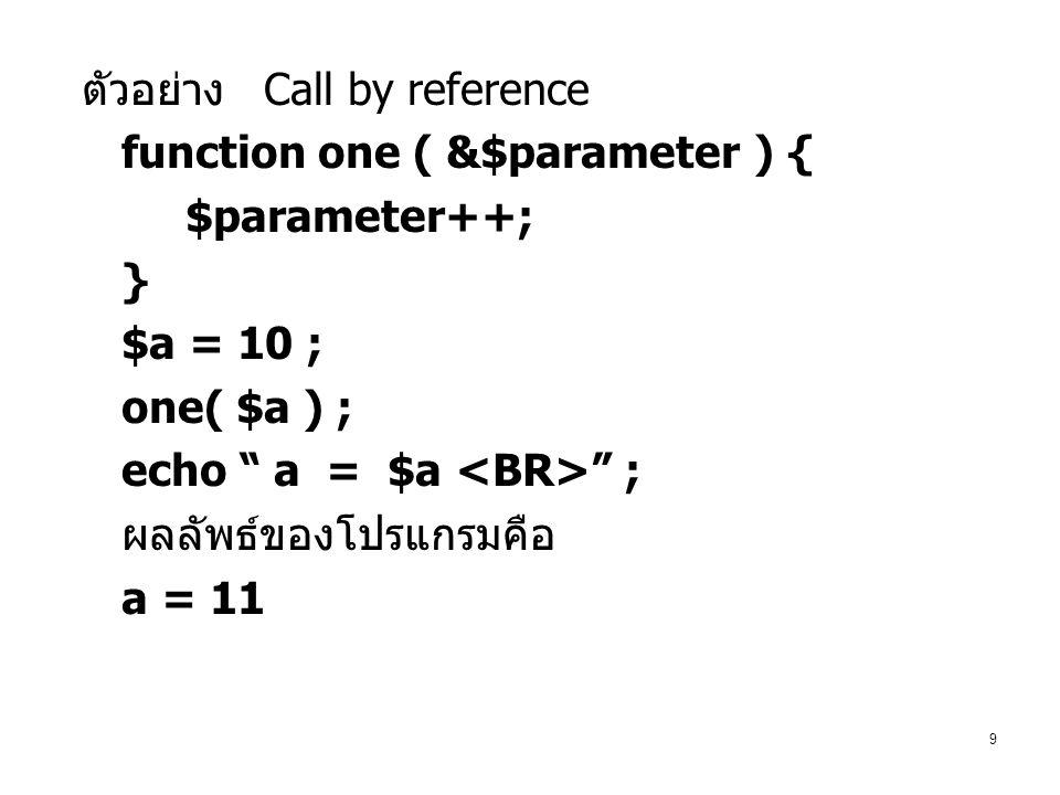 9 ตัวอย่าง Call by reference function one ( &$parameter ) { $parameter++; } $a = 10 ; one( $a ) ; echo a = $a ; ผลลัพธ์ของโปรแกรมคือ a = 11