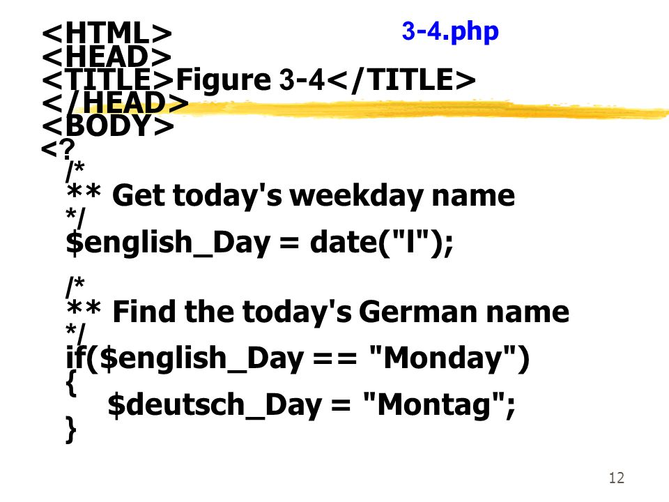 12 Figure 3-4 <? /* ** Get today's weekday name */ $english_Day = date(