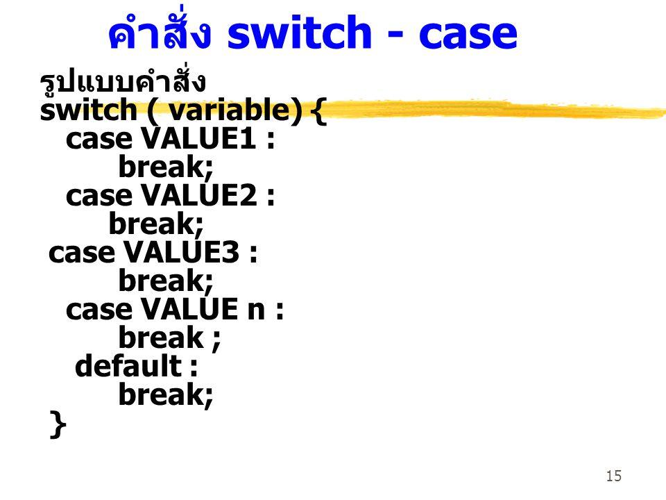 15 คำสั่ง switch - case รูปแบบคำสั่ง switch ( variable) { case VALUE1 : break; case VALUE2 : break; case VALUE3 : break; case VALUE n : break ; default : break; }
