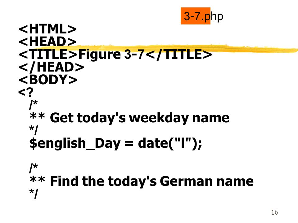 16 Figure 3-7 <? /* ** Get today's weekday name */ $english_Day = date(