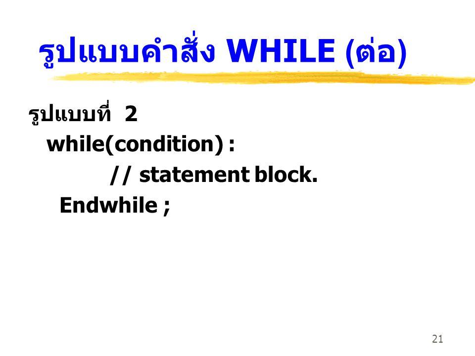 21 รูปแบบคำสั่ง WHILE ( ต่อ ) รูปแบบที่ 2 while(condition) : // statement block. Endwhile ;