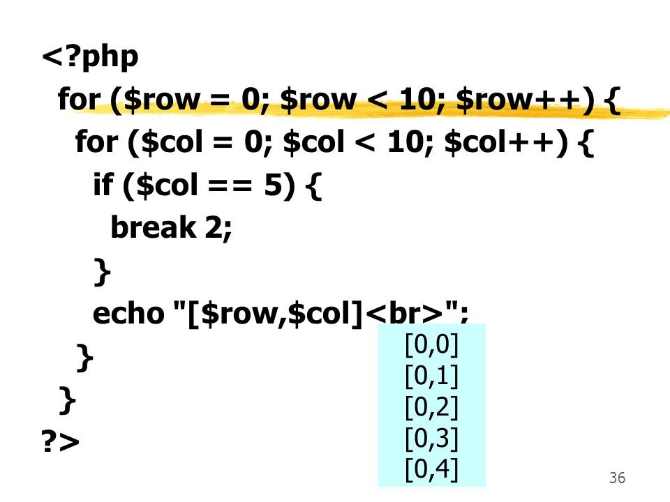 36 <?php for ($row = 0; $row < 10; $row++) { for ($col = 0; $col < 10; $col++) { if ($col == 5) { break 2; } echo [$row,$col] ; } ?> [0,0] [0,1] [0,2] [0,3] [0,4]