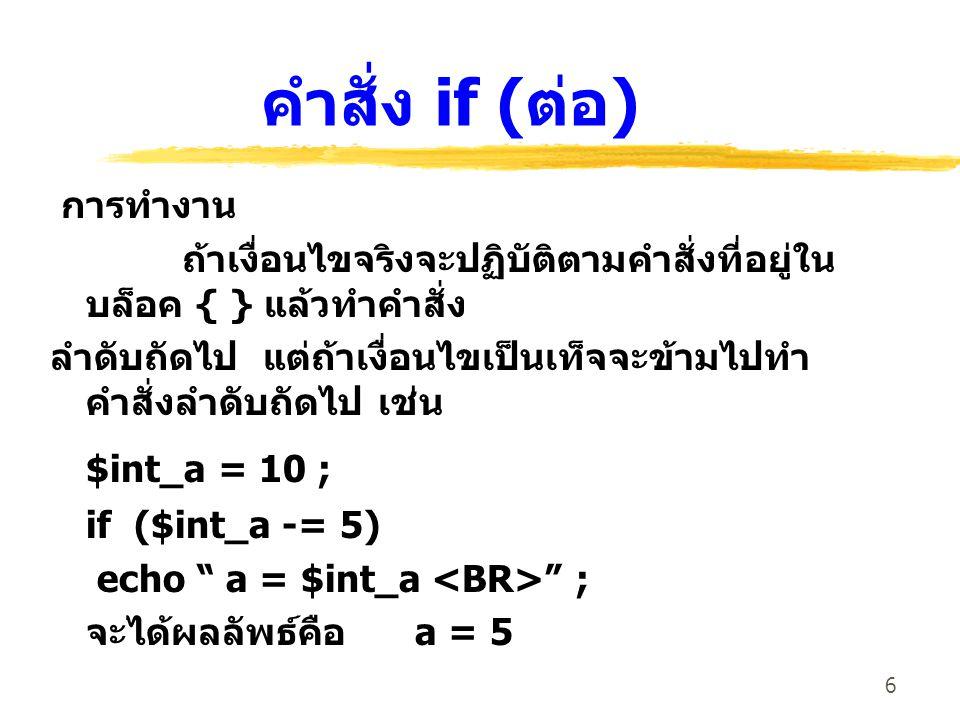 6 คำสั่ง if ( ต่อ ) การทำงาน ถ้าเงื่อนไขจริงจะปฏิบัติตามคำสั่งที่อยู่ใน บล็อค { } แล้วทำคำสั่ง ลำดับถัดไป แต่ถ้าเงื่อนไขเป็นเท็จจะข้ามไปทำ คำสั่งลำดับ
