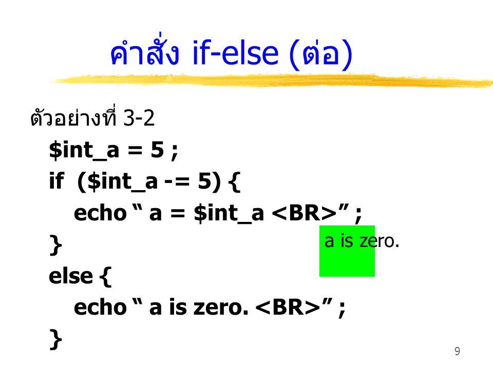10 คำสั่ง if-else ซ้อน เป็นคำสั่งที่ใช้เลือกการทำงานในกรณีที่มี ทางเลือกมากกว่า 2 ทาง มีรูปแบบดังนี้ if ( เงื่อนไข ) { // รายการคำสั่งที่กำหนดในบล็อคเมื่อ เงื่อนไขเป็นจริง } elseif { // รายการคำสั่งที่กำหนดในบล็อคเมื่อ เงื่อนไขเป็นเท็จ } else { // รายการคำสั่งที่กำหนดในบล็อค }