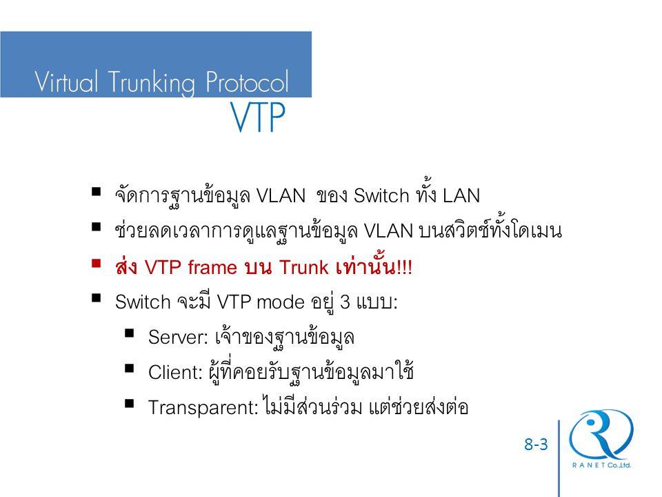 8-3  จัดการฐานข้อมูล VLAN ของ Switch ทั้ง LAN  ช่วยลดเวลาการดูแลฐานข้อมูล VLAN บนสวิตช์ทั้งโดเมน  ส่ง VTP frame บน Trunk เท่านั้น!!.