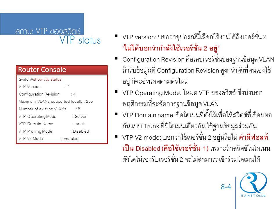 8-4 Router Console Switch#show vtp status VTP Version : 2 Configuration Revision : 4 Maximum VLANs supported locally : 255 Number of existing VLANs : 8 VTP Operating Mode : Server VTP Domain Name : ranet VTP Pruning Mode : Disabled VTP V2 Mode : Enabled  VTP version: บอกว่าอุปกรณ์นี้เลือกใช้งานได้ถึงเวอร์ชั่น 2 ไม่ได้บอกว่ากำลังใช้เวอร์ชั่น 2 อยู่  Configuration Revision คือเลขเวอร์ชั่นของฐานข้อมูล VLAN ถ้ารับข้อมูลที่ Configuration Revision สูงกว่าตัวที่ตนเองใช้ อยู่ ก็จะอัพเดตตามตัวใหม่  VTP Operating Mode: โหมด VTP ของสวิตช์ ซึ่งบ่งบอก พฤติกรรมที่จะจัดการฐานข้อมูล VLAN  VTP Domain name: ชื่อโดเมนที่ตั้งไว้เพื่อให้สวิตช์ที่เชื่อมต่อ กันแบบ Trunk ที่มีโดเมนเดียวกัน ใช้ฐานข้อมูลร่วมกัน  VTP V2 mode: บอกว่าใช้เวอร์ชั่น 2 อยู่หรือไม่ ค่าดีฟอลท์ เป็น Disabled (คือใช้เวอร์ชั่น 1) เพราะถ้าสวิตช์ในโดเมน ตัวใดไม่รองรับเวอร์ชั่น 2 จะไม่สามารถเข้าร่วมโดเมนได้